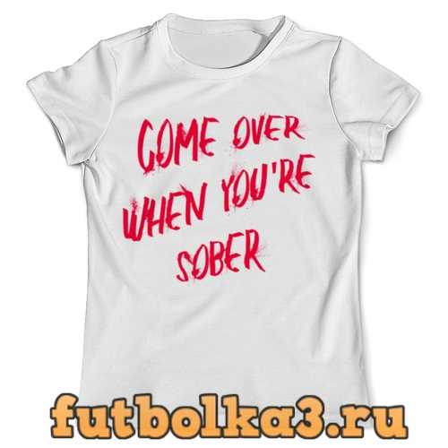 Футболка Come over when youre sober мужская
