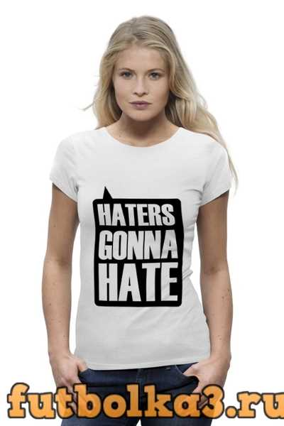 Футболка Haters Gonna Hate женская
