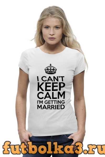 Футболка I cant keep calm i am getting married женская