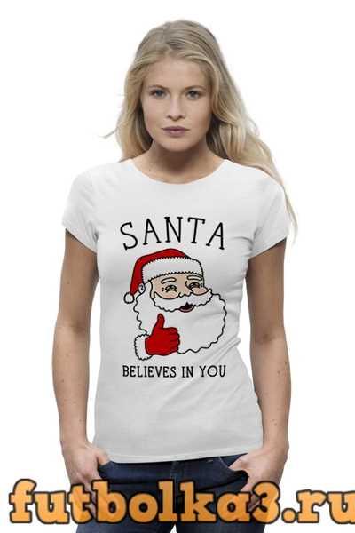 Футболка Новый год. Санта верит в тебя! женская