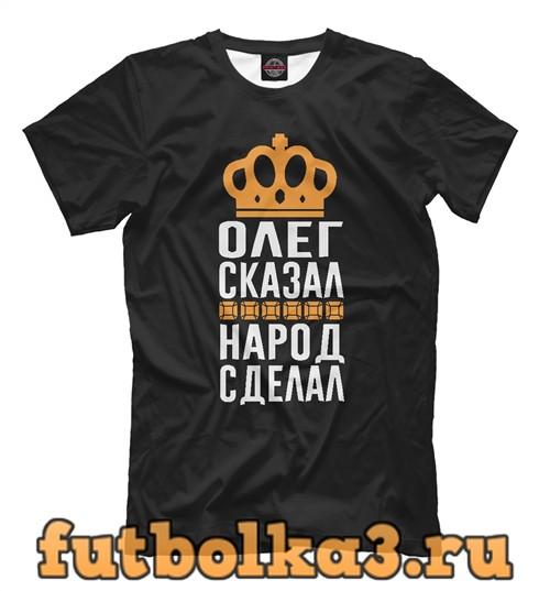 Футболка Олег сказал - народ сделал мужская