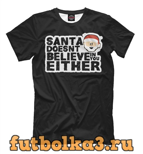 Футболка Санта тоже в тебя не верит мужская