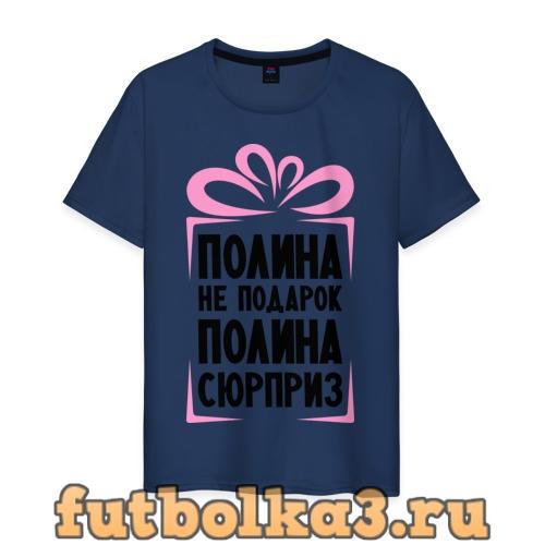 Футболка Полина не подарок мужская