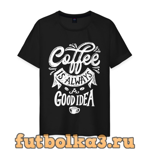 Футболка Coffee is always a good idea мужская