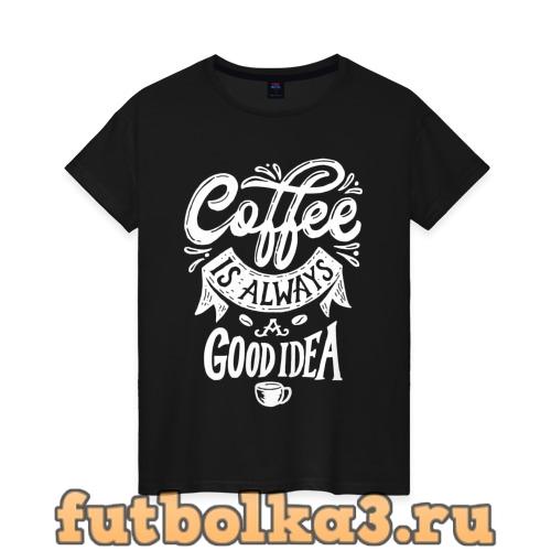 Футболка Coffee is always a good idea женская