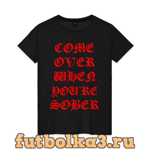 Футболка COME OVER WHEN YOU`RE SOBER женская