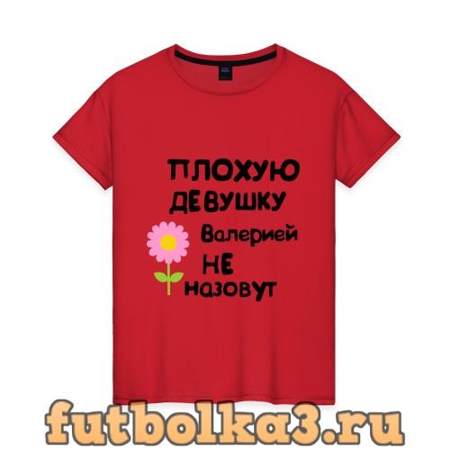 Футболка Плохую девушку Валерией не назовут женская